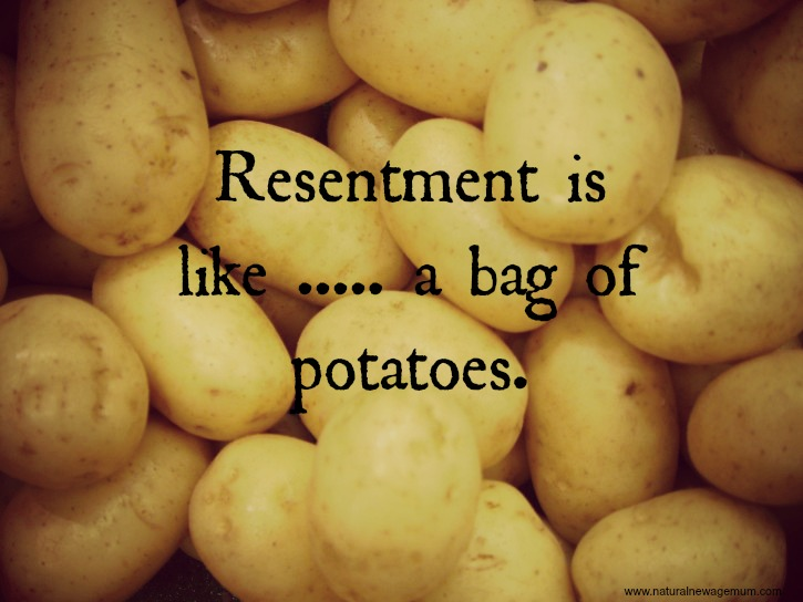 Resentment is like….. a bag of potatoes.