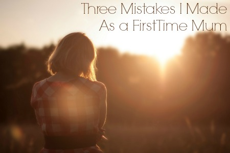 Three Mistakes I Made As a First Time Mum